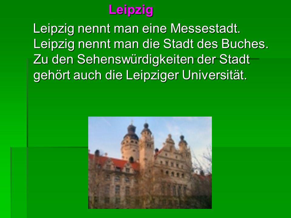 Leipzig Leipzig Leipzig nennt man eine Messestadt. Leipzig nennt man die Stadt des Buches. Zu den Sehenswürdigkeiten der Stadt gehört auch die Leipzig