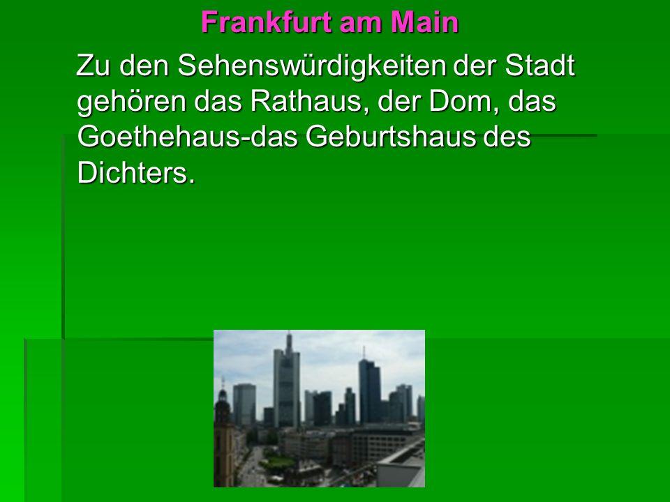 Frankfurt am Main Frankfurt am Main Zu den Sehenswürdigkeiten der Stadt gehören das Rathaus, der Dom, das Goethehaus-das Geburtshaus des Dichters. Zu