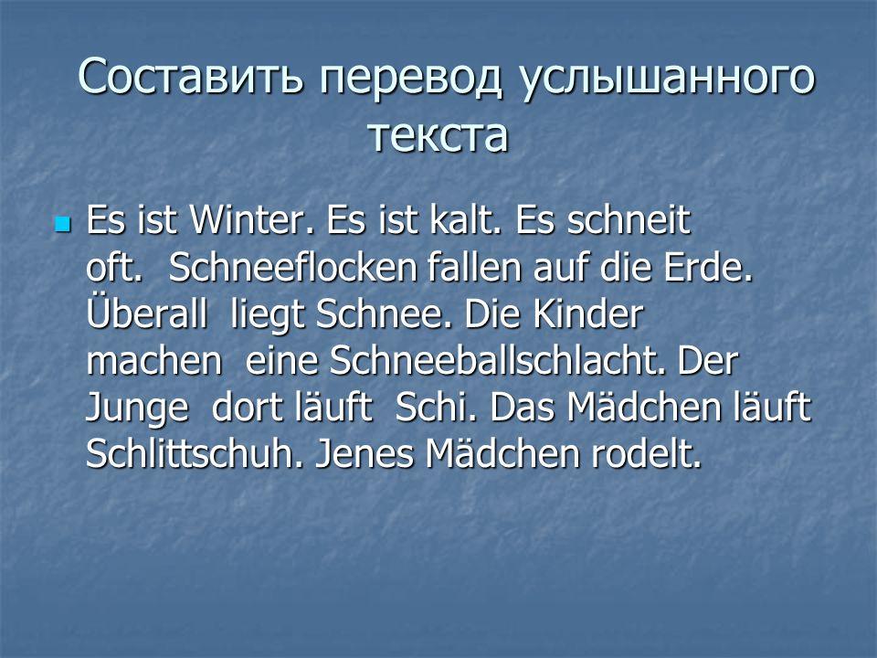Составить перевод услышанного текста Составить перевод услышанного текста Es ist Winter. Es ist kalt. Es schneit oft. Schneeflocken fallen auf die Erd