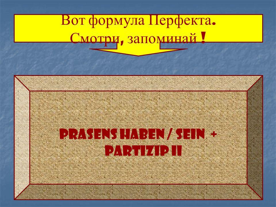 Вот ф ормула П ерфекта. Смотри, з апоминай ! Prasens haben / sein + Partizip II
