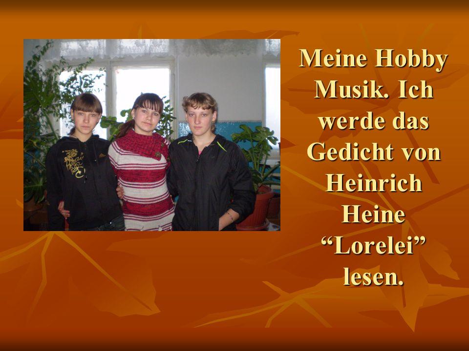 Meine Hobby Musik. Ich werde das Gedicht von Heinrich Heine Lorelei lesen.