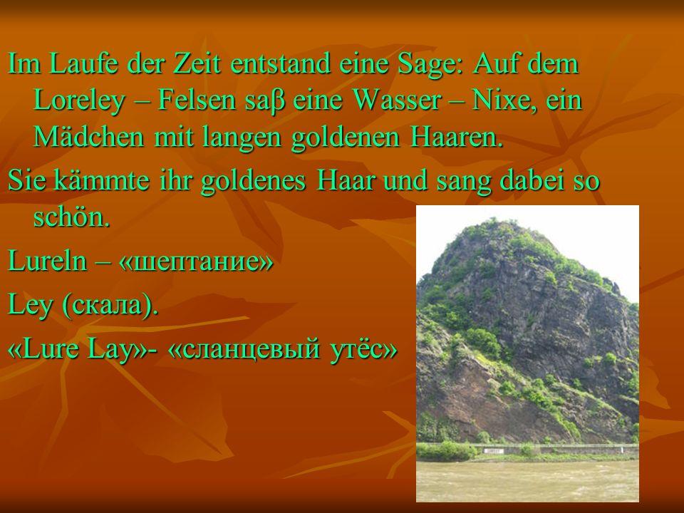 Im Laufe der Zeit entstand eine Sage: Аuf dem Loreley – Felsen saβ eine Wasser – Nixe, ein Mädchen mit langen goldenen Haaren.
