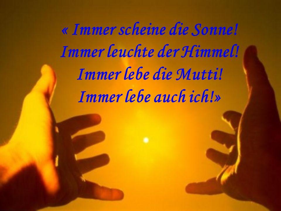 « Immer scheine die Sonne! Immer leuchte der Himmel! Immer lebe die Mutti! Immer lebe auch ich!»
