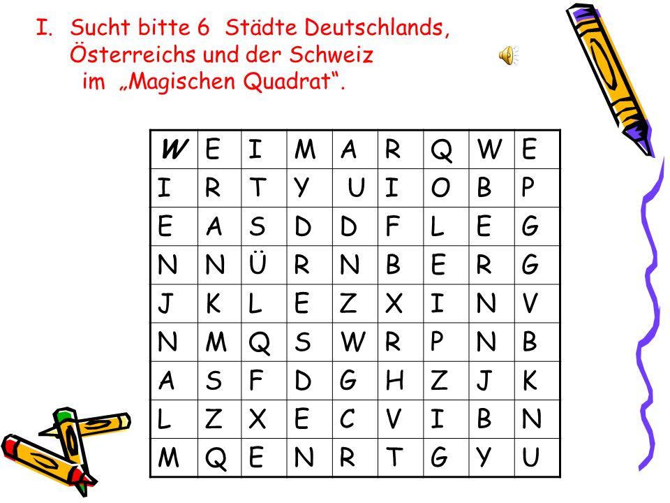 WEIMARQWE IRTY UIOBP EASDDFLEG NNÜRNBERG JKLEZXINV NMQSWRPNB ASFDGHZJK LZXECVIBN MQENRTGYU I.Sucht bitte 6 Städte Deutschlands, Österreichs und der Schweiz im Magischen Quadrat.