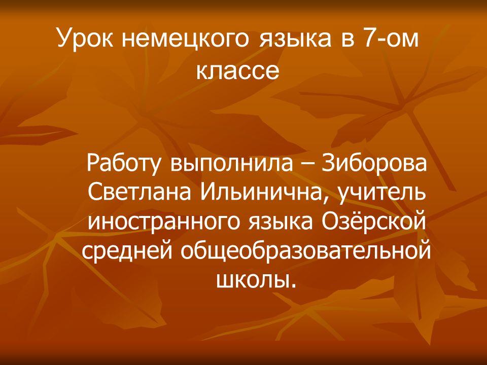 Урок немецкого языка в 7-ом классе Работу выполнила – Зиборова Светлана Ильинична, учитель иностранного языка Озёрской средней общеобразовательной шко