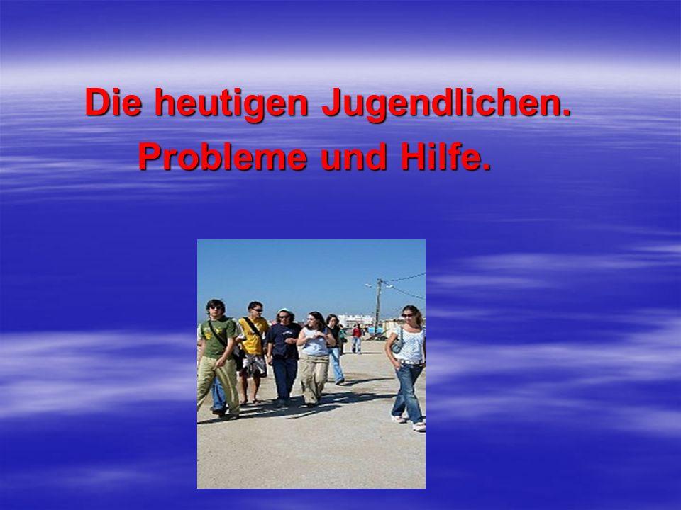 Die heutigen Jugendlichen. Die heutigen Jugendlichen. Probleme und Hilfe. Probleme und Hilfe.