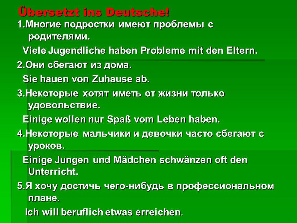 Übersetzt ins Deutsche! 1.Многие подростки имеют проблемы с родителями. Viele Jugendliche haben Probleme mit den Eltern. Viele Jugendliche haben Probl