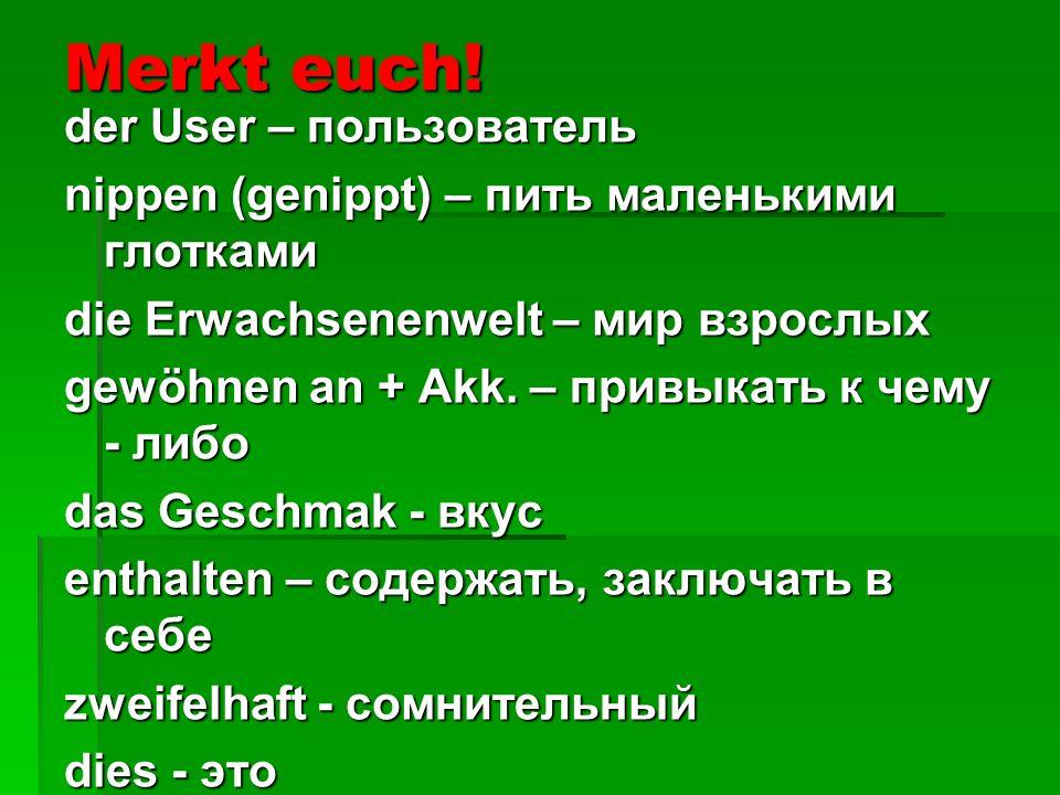 Merkt euch! der User – пользователь nippen (genippt) – пить маленькими глотками die Erwachsenenwelt – мир взрослых gewöhnen an + Akk. – привыкать к че