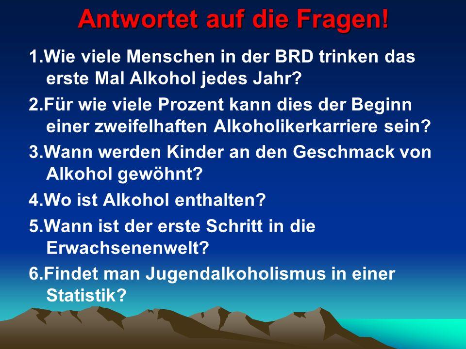 Antwortet auf die Fragen! 1.Wie viele Menschen in der BRD trinken das erste Mal Alkohol jedes Jahr? 2.Für wie viele Prozent kann dies der Beginn einer