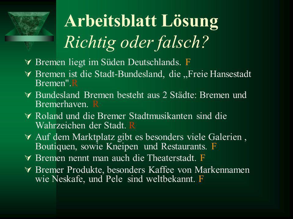 Arbeitsblatt Lösung Richtig oder falsch? Bremen liegt im Süden Deutschlands. F Bremen ist die Stadt-Bundesland, die Freie Hansestadt Bremen