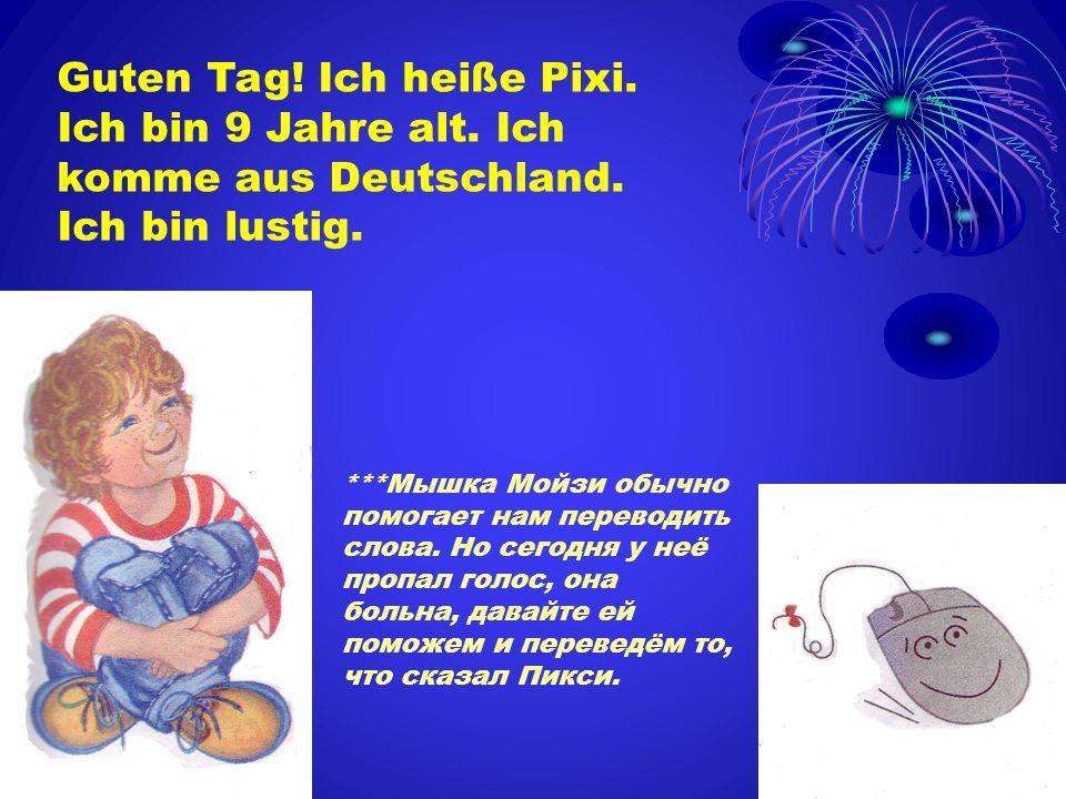 Guten Tag! Ich heiße Pixi. Ich bin 9 Jahre alt. Ich komme aus Deutschland. Ich bin lustig. ***Мышка Мойзи обычно помогает нам переводить слова. Но сег