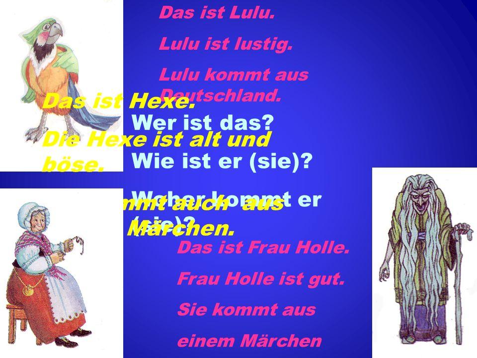 Wer ist das? Wie ist er (sie)? Woher kommt er (sie)? Das ist Lulu. Lulu ist lustig. Lulu kommt aus Deutschland. Das ist Frau Holle. Frau Holle ist gut