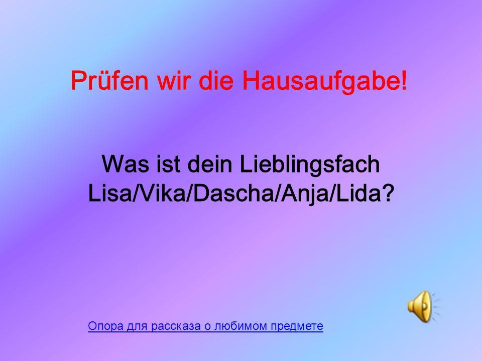 Prüfen wir die Hausaufgabe.Was ist dein Lieblingsfach Lisa/Vika/Dascha/Anja/Lida.