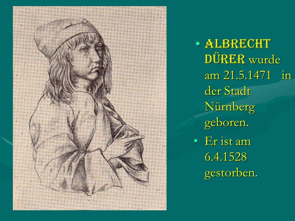 Albrecht Dürer wurde am 21.5.1471 in der Stadt Nürnberg geboren.Albrecht Dürer wurde am 21.5.1471 in der Stadt Nürnberg geboren. Er ist am 6.4.1528 ge