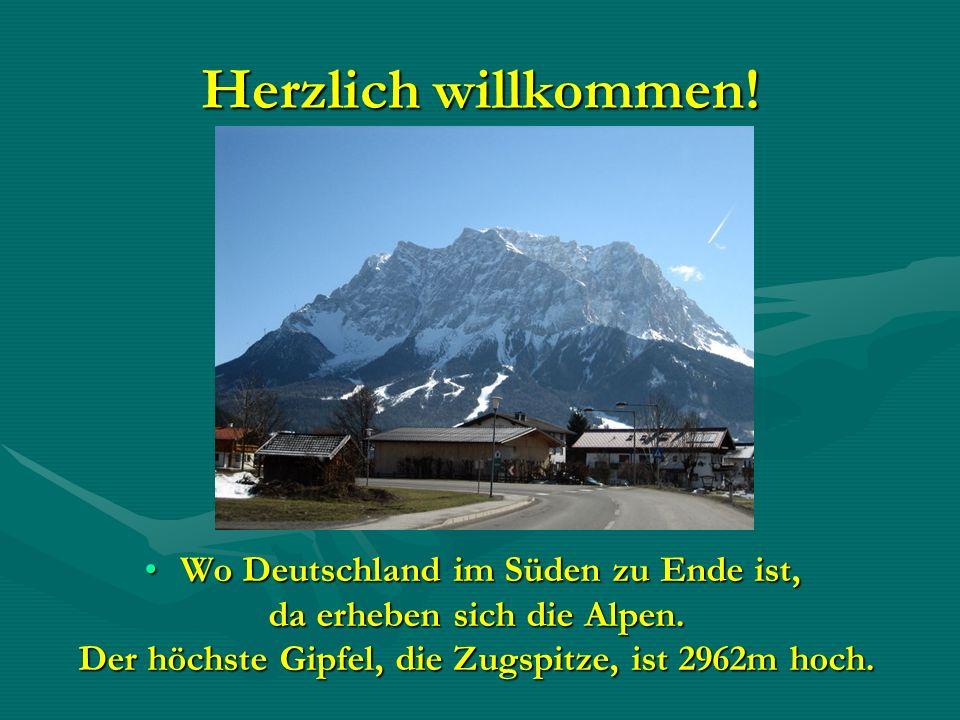 Herzlich willkommen! Wo Deutschland im Süden zu Ende ist,Wo Deutschland im Süden zu Ende ist, da erheben sich die Alpen. da erheben sich die Alpen. De