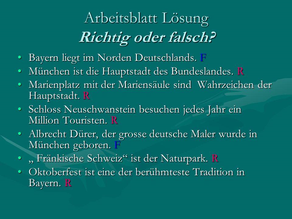 Arbeitsblatt Lösung Richtig oder falsch? Bayern liegt im Norden Deutschlands. FBayern liegt im Norden Deutschlands. F München ist die Hauptstadt des B