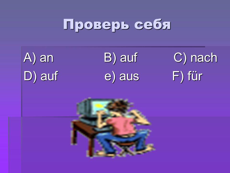 Проверь себя A) an B) auf C) nach D) auf e) aus F) für