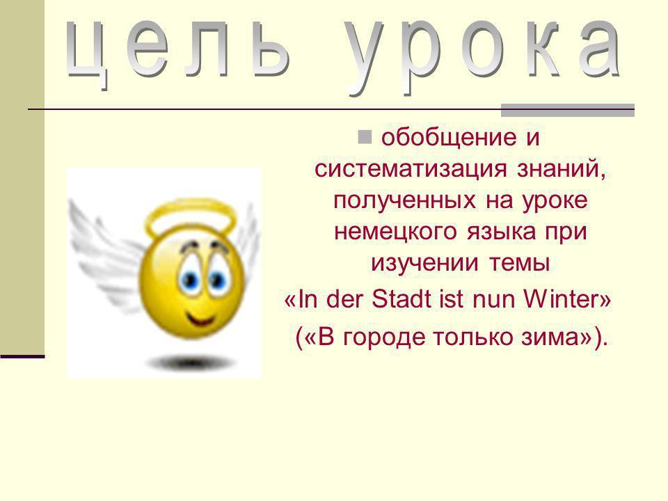 обобщение и систематизация знаний, полученных на уроке немецкого языка при изучении темы «In der Stadt ist nun Winter» («В городе только зима»).