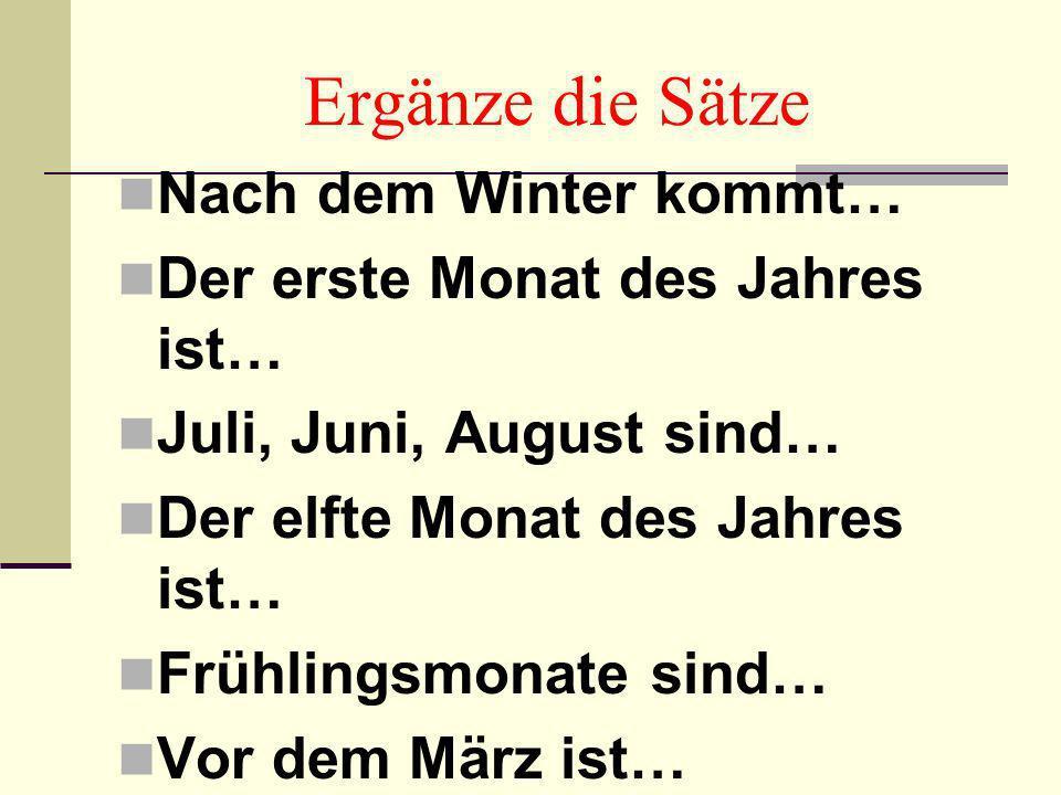 Ergänze die Sätze Nach dem Winter kommt… Der erste Monat des Jahres ist… Juli, Juni, August sind… Der elfte Monat des Jahres ist… Frühlingsmonate sind