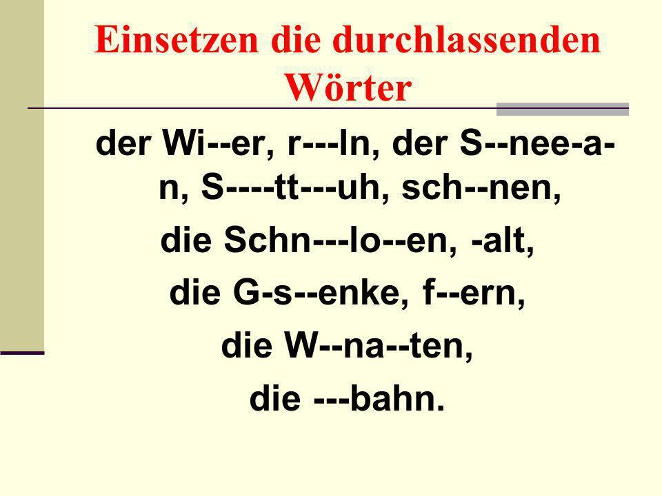Einsetzen die durchlassenden Wörter der Wi--er, r---ln, der S--nee-a- n, S----tt---uh, sch--nen, die Schn---lo--en, -alt, die G-s--enke, f--ern, die W