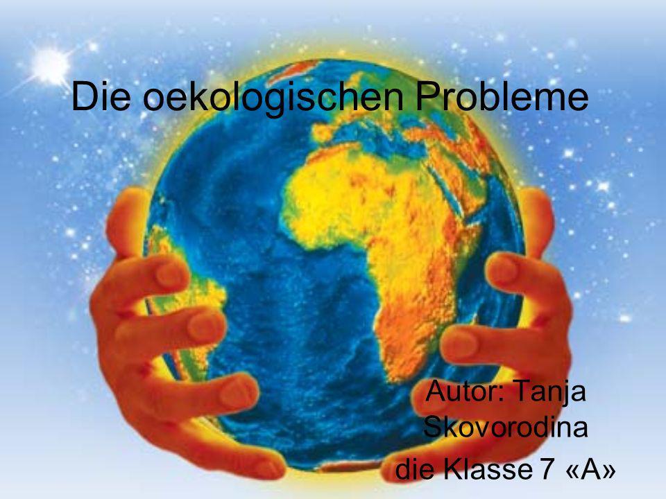 Die oekologischen Probleme Autor: Tanja Skovorodina die Klasse 7 «А»