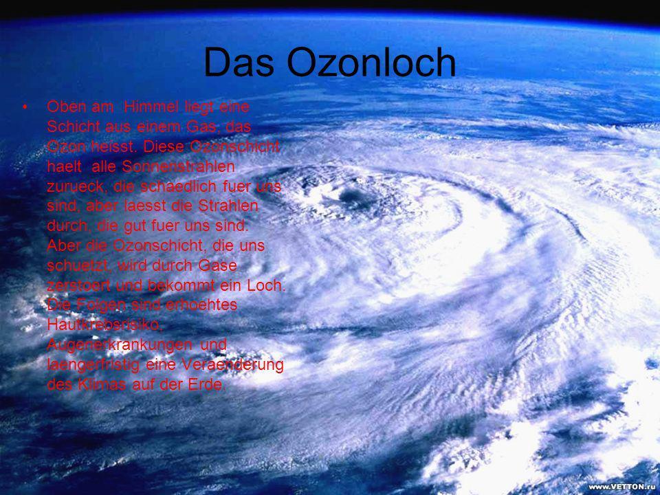 Das Ozonloch Oben am Himmel liegt eine Schicht aus einem Gas, das Ozon heisst. Diese Ozonschicht haelt alle Sonnenstrahlen zurueck, die schaedlich fue