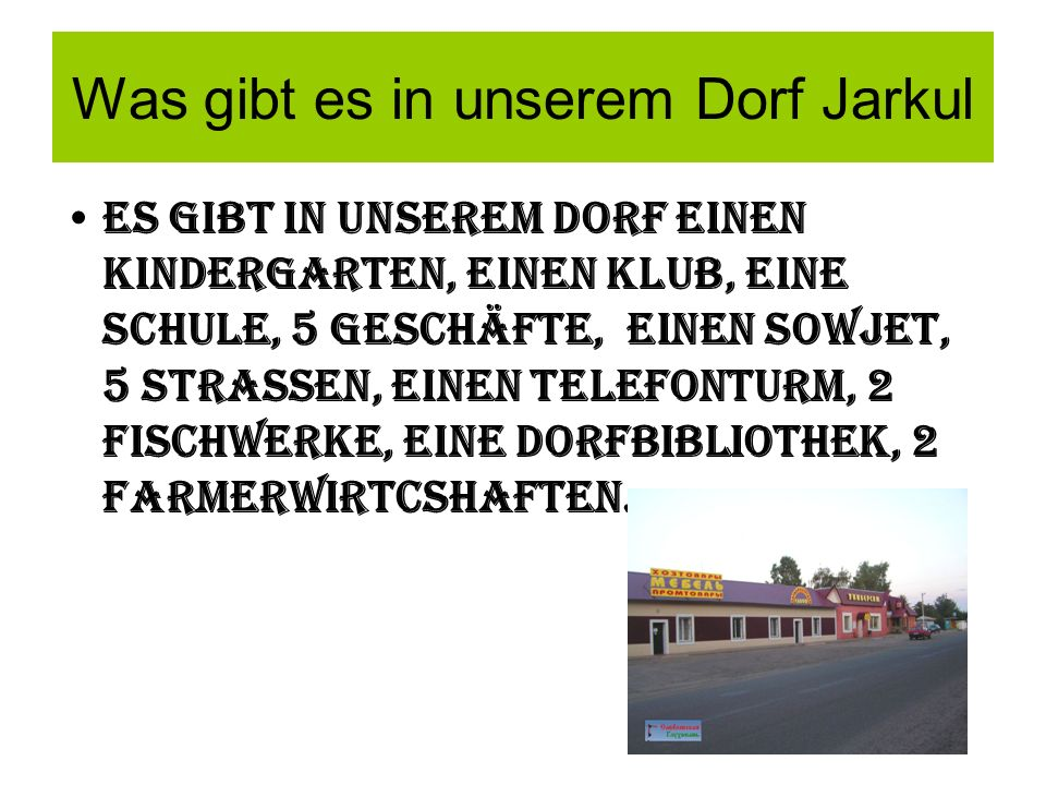Was gibt es in unserem Dorf Jarkul Es gibt in unsereM Dorf einen Kindergarten, einen Klub, eine Schule, 5 Geschäfte, eineN Sowjet, 5 StrasSen, EINEN telefonturm, 2 Fischwerke, eine Dorfbibliothek, 2 FarMerwirtcshaften.