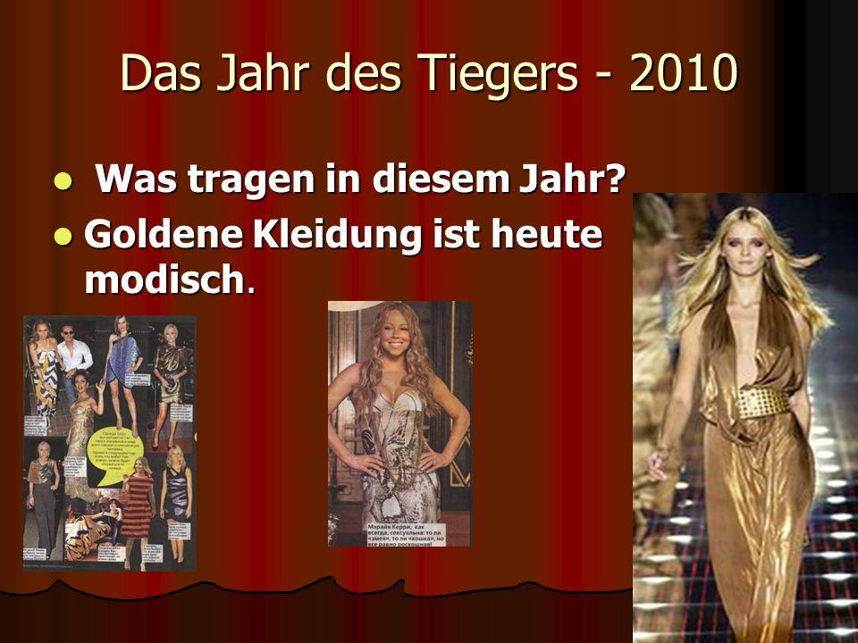 Das Jahr des Tiegers - 2010 Was tragen in diesem Jahr? Was tragen in diesem Jahr? Goldene Kleidung ist heute modisch. Goldene Kleidung ist heute modis