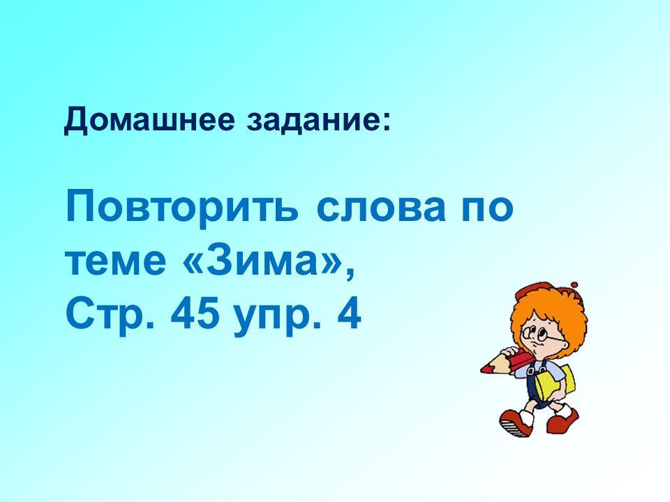 Домашнее задание: Повторить слова по теме «Зима», Стр. 45 упр. 4