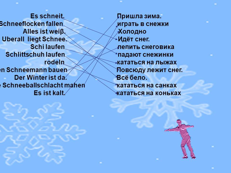 Es schneit. Пришла зима. die Schneeflocken fallen играть в снежки Alles ist weiβ. Холодно Uberall liegt Schnee. Идёт снег. Schi laufen лепить снеговик