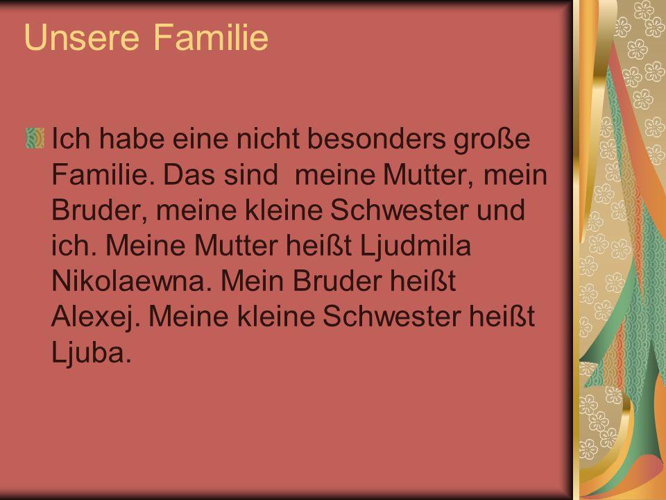 Unsere Familie Ich habe eine nicht besonders große Familie. Das sind meine Mutter, mein Bruder, meine kleine Schwester und ich. Meine Mutter heißt Lju