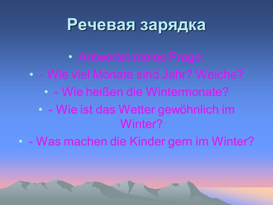 Речевая зарядка Antwortet meine Frage: - Wie viel Monate sind Jahr? Welche? - Wie heißen die Wintermonate? - Wie ist das Wetter gewöhnlich im Winter?