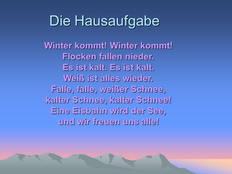 Die Hausaufgabe Winter kommt! Winter kommt! Flocken fallen nieder. Es ist kalt. Es ist kalt. Weiß ist alles wieder. Falle, falle, weißer Schnee, kalte