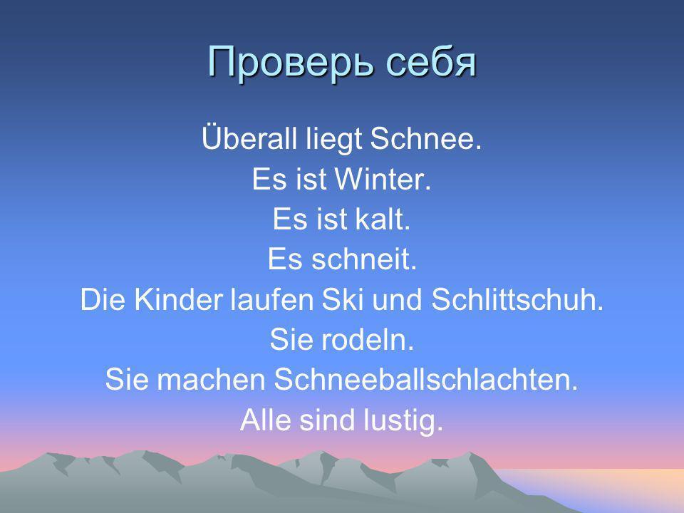 Проверь себя Überall liegt Schnee. Es ist Winter. Es ist kalt. Es schneit. Die Kinder laufen Ski und Schlittschuh. Sie rodeln. Sie machen Schneeballsc