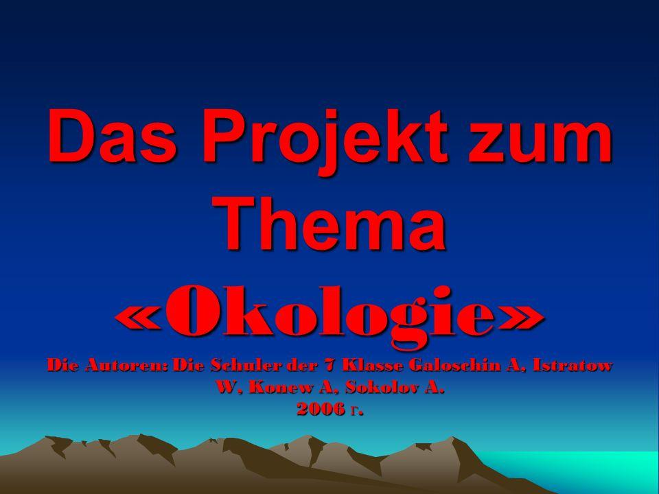 Das Projekt zum Thema «Okologie» Die Autoren: Die Schuler der 7 Klasse Galoschin A, Istratow W, Konew A, Sokolov A.