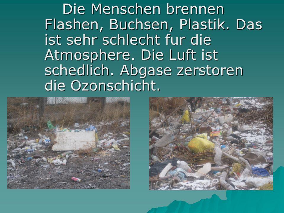 Die Menschen brennen Flashen, Buchsen, Plastik. Das ist sehr schlecht fur die Atmosphere.