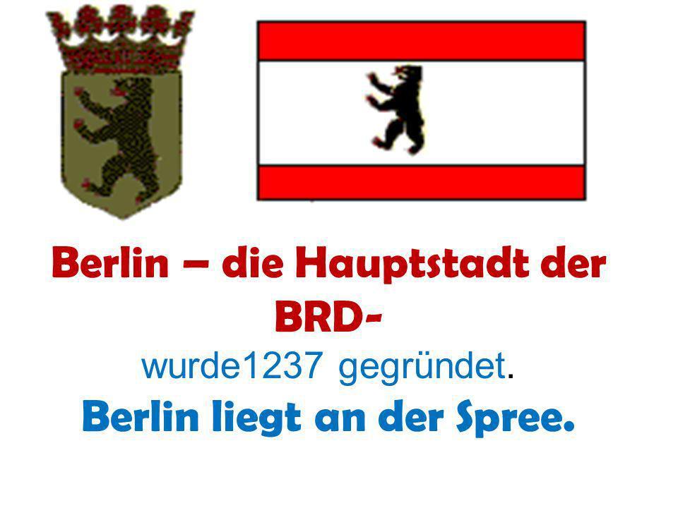 Berlin – die Hauptstadt der BRD- wurde1237 gegründet. Berlin liegt an der Spree.
