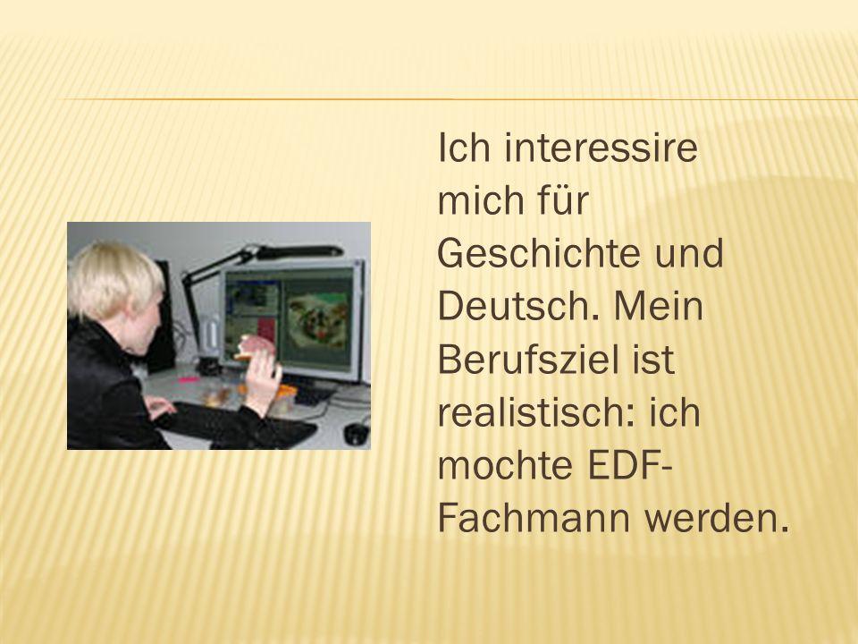 Ich interessire mich für Geschichte und Deutsch. Mein Berufsziel ist realistisch: ich mochte EDF- Fachmann werden.