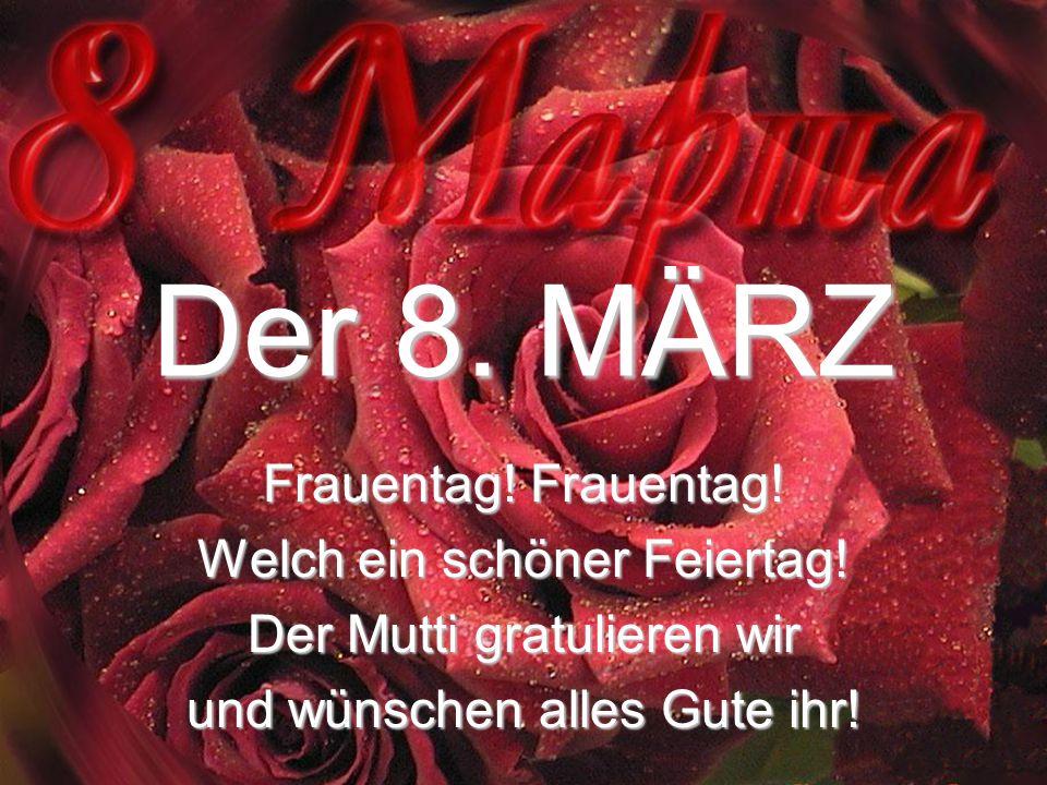 Der 8. MÄRZ Frauentag! Frauentag! Welch ein schöner Feiertag! Der Mutti gratulieren wir und wünschen alles Gute ihr!