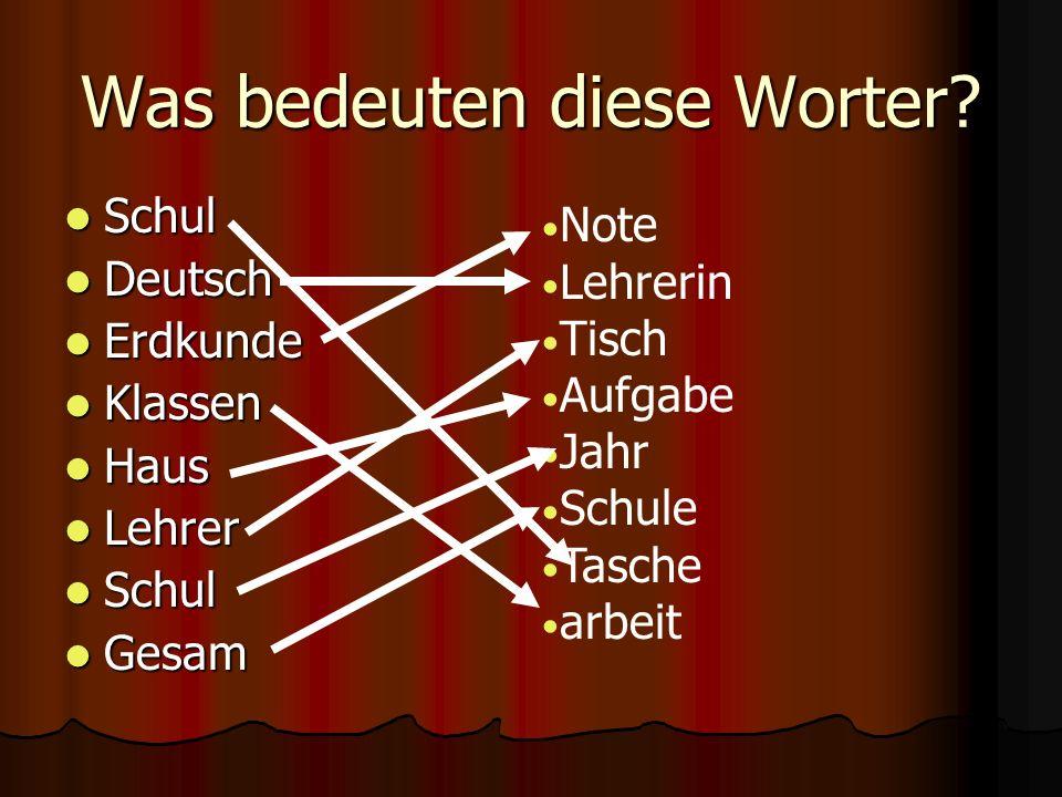Was bedeuten diese Worter? Schul Schul Deutsch Deutsch Erdkunde Erdkunde Klassen Klassen Haus Haus Lehrer Lehrer Schul Schul Gesam Gesam Note Lehrerin