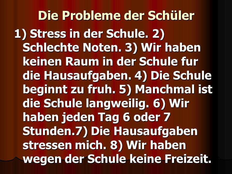Die Probleme der Schüler 1) Stress in der Schule. 2) Schlechte Noten. 3) Wir haben keinen Raum in der Schule fur die Hausaufgaben. 4) Die Schule begin