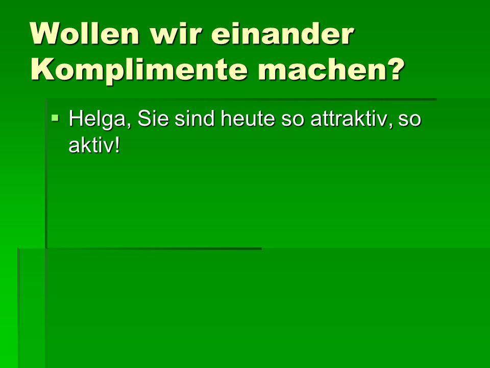 Wollen wir einander Komplimente machen? Helga, Sie sind heute so attraktiv, so aktiv! Helga, Sie sind heute so attraktiv, so aktiv!