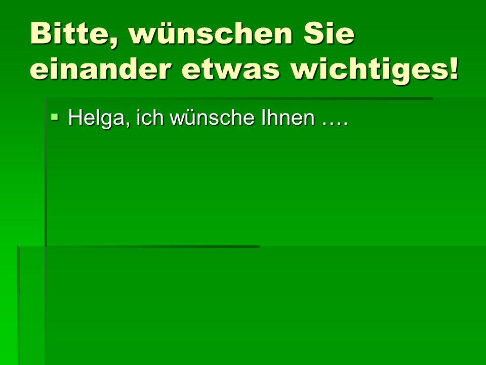 Bitte, wünschen Sie einander etwas wichtiges! Helga, ich wünsche Ihnen …. Helga, ich wünsche Ihnen ….