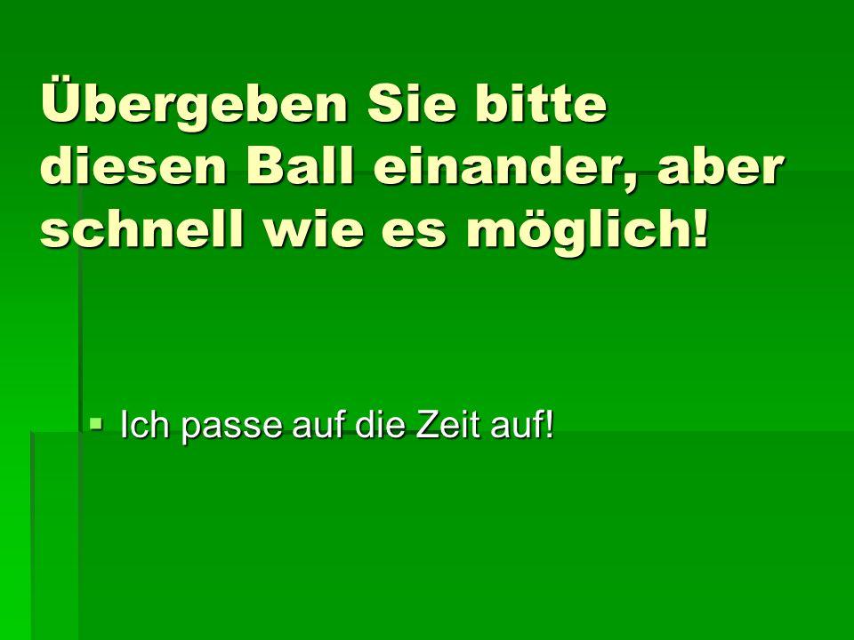 Übergeben Sie bitte diesen Ball einander, aber schnell wie es möglich! Ich passe auf die Zeit auf! Ich passe auf die Zeit auf!
