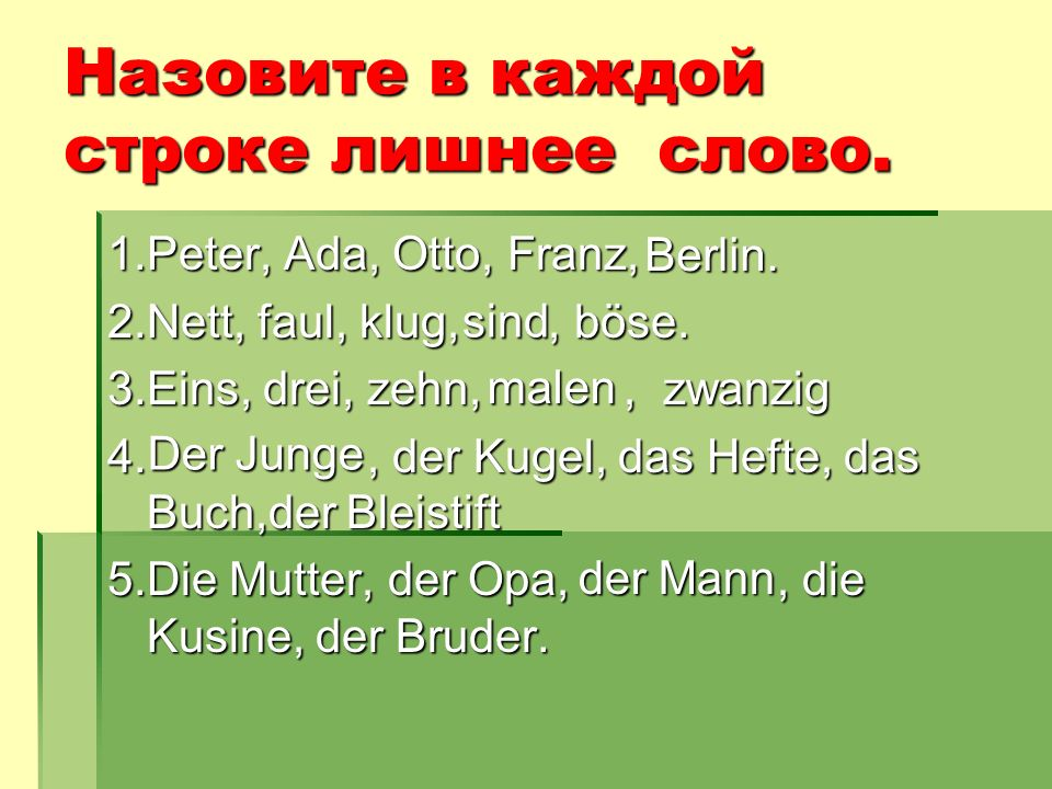 Назовите в каждой строке лишнее слово. 1.Peter, Ada, Otto, Franz, 2.Nett, faul, klug,, böse. 3.Eins, drei, zehn,, zwanzig 4., der Kugel, das Hefte, da