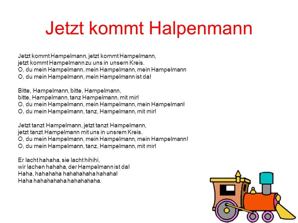 Jetzt kommt Halpenmann Jetzt kommt Hampelmann, jetzt kommt Hampelmann, jetzt kommt Hampelmann zu uns in unsern Kreis. O, du mein Hampelmann, mein Hamp