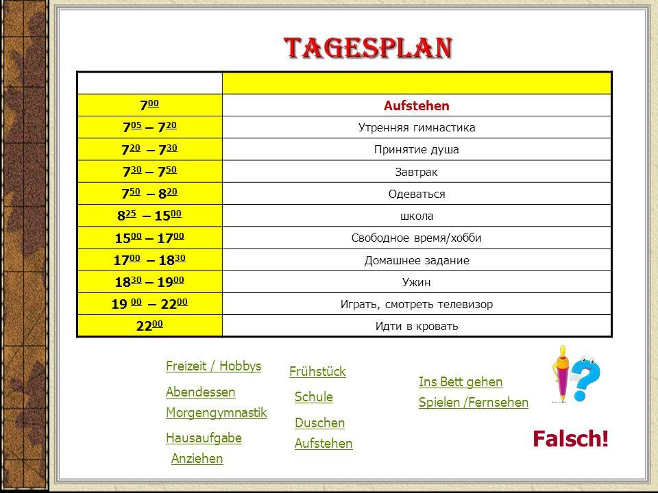 Tagesplan 7 00 Aufstehen 7 05 – 7 20 Утренняя гимнастика 7 20 – 7 30 Принятие душа 7 30 – 7 50 Завтрак 7 50 – 8 20 Одеваться 8 25 – 15 00 школа 15 00