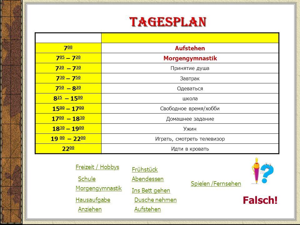 Tagesplan 7 00 Aufstehen 7 05 – 7 20 Morgengymnastik 7 20 – 7 30 Принятие душа 7 30 – 7 50 Завтрак 7 50 – 8 20 Одеваться 8 25 – 15 00 школа 15 00 – 17