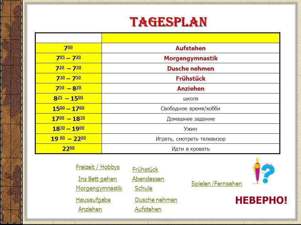 Tagesplan 7 00 Aufstehen 7 05 – 7 20 Morgengymnastik 7 20 – 7 30 Dusche nehmen 7 30 – 7 50 Frühstück 7 50 – 8 20 Anziehen 8 25 – 15 00 школа 15 00 – 1