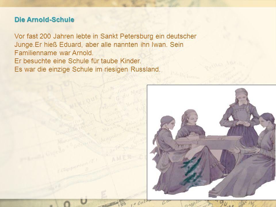 Die Arnold-Schule Vor fast 200 Jahren lebte in Sankt Petersburg ein deutscher Junge.Er hieß Eduard, aber alle nannten ihn Iwan.